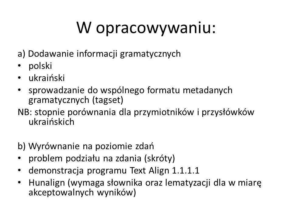 W opracowywaniu: a) Dodawanie informacji gramatycznych polski ukraiński sprowadzanie do wspólnego formatu metadanych gramatycznych (tagset) NB: stopni