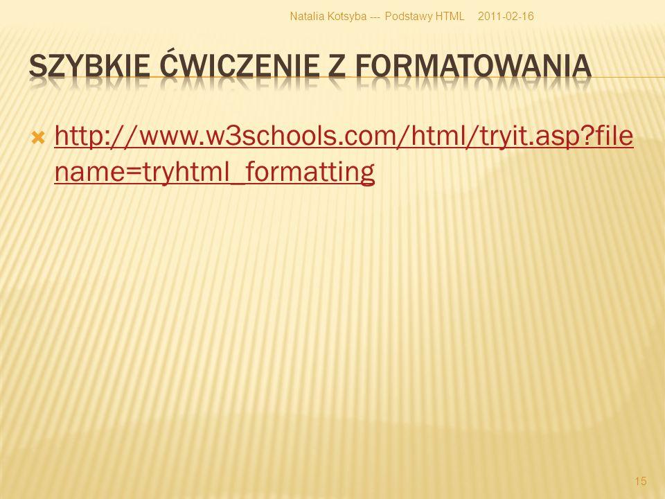 http://www.w3schools.com/html/tryit.asp file name=tryhtml_formatting http://www.w3schools.com/html/tryit.asp file name=tryhtml_formatting 2011-02-16Natalia Kotsyba --- Podstawy HTML 15