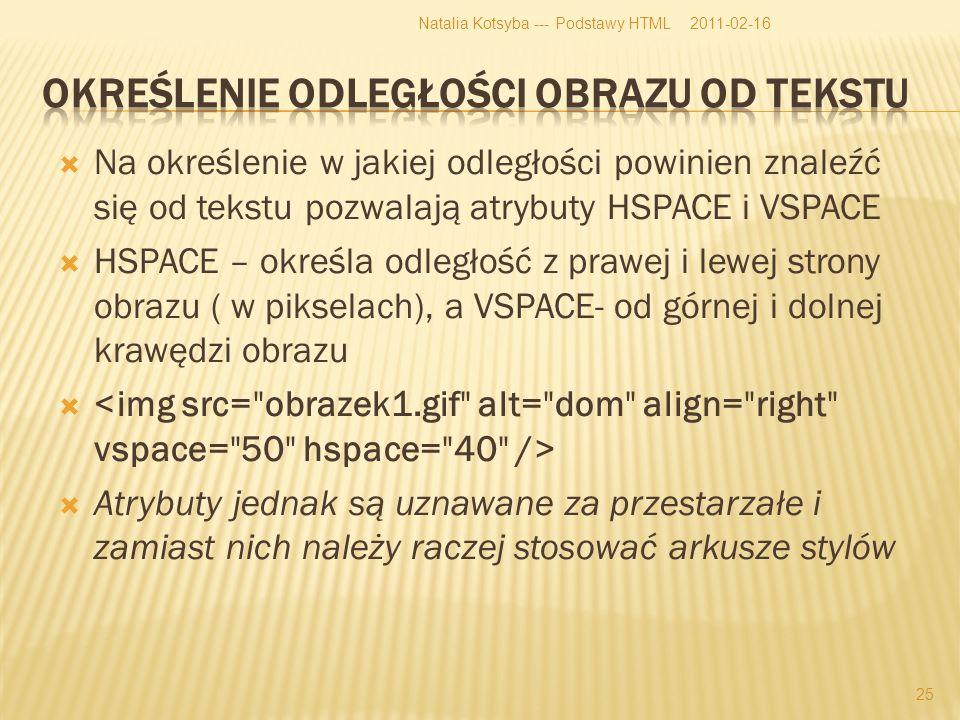 Na określenie w jakiej odległości powinien znaleźć się od tekstu pozwalają atrybuty HSPACE i VSPACE HSPACE – określa odległość z prawej i lewej strony obrazu ( w pikselach), a VSPACE- od górnej i dolnej krawędzi obrazu Atrybuty jednak są uznawane za przestarzałe i zamiast nich należy raczej stosować arkusze stylów 2011-02-16Natalia Kotsyba --- Podstawy HTML 25