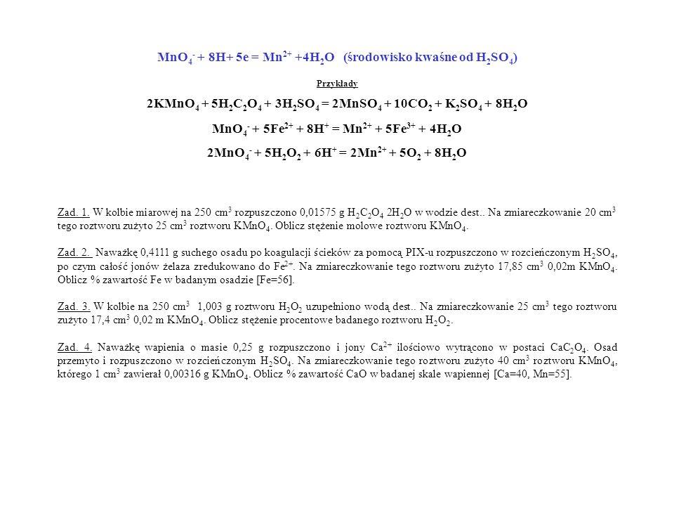 MnO 4 - + 8H+ 5e = Mn 2+ +4H 2 O (środowisko kwaśne od H 2 SO 4 ) Przykłady 2KMnO 4 + 5H 2 C 2 O 4 + 3H 2 SO 4 = 2MnSO 4 + 10CO 2 + K 2 SO 4 + 8H 2 O