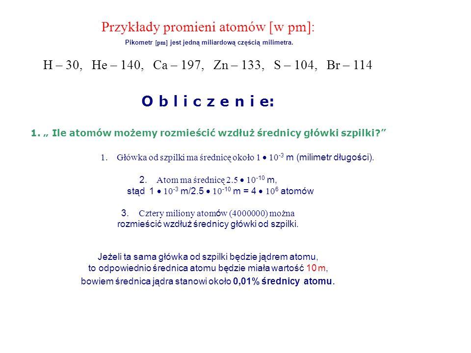 W rozważaniach przyjmiemy, że jądro składa się z 1 protonu i 1 neutronu : Wtedy masa jądra = ~2.0 u = 2 (1.66 10 -24 g) = 3.32 10 -24 g średnica jądra = 1 10 -14 m promień jądra r = 1 10 -14 m/2 = 0.5 10 -14 m objętość jądra = (4/3) (r) 3 = 5.24 10 -43 m 3 masa/objętość = 3.32 10 -24 g/5.24 10 -43 m 3 = 6.34 10 18 g/m 3 oznacza to, że 1 cm 3 materii składającej się tylko z neutronów i protonów będzie miał masę - 6,34 10 18 g/m 3 ) (1 10 -6 m 3 ) = 6.34 10 12 g/cm 3 Czyli 1 cm 3 jądra atomowego wazy sześć miliardów kilogramów, lub sześć milionów ton.