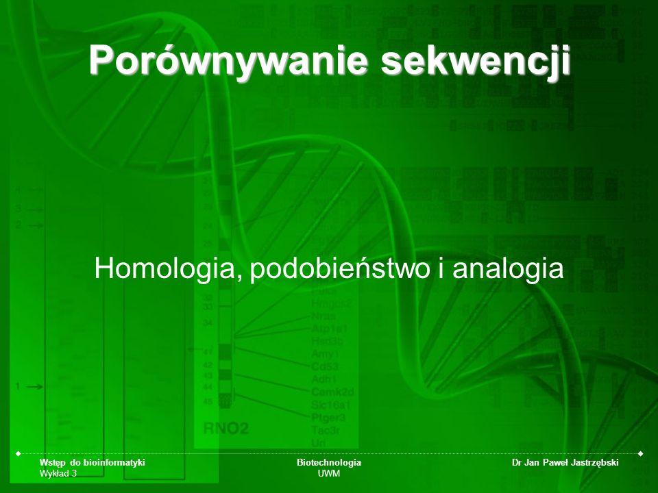 Wstęp do bioinformatyki Wykład 3 Biotechnologia UWM Dr Jan Paweł Jastrzębski Porównywanie sekwencji Homologia, podobieństwo i analogia