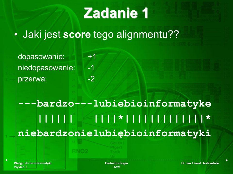 Wstęp do bioinformatyki Wykład 3 Biotechnologia UWM Dr Jan Paweł Jastrzębski Zadanie 1 Jaki jest score tego alignmentu?? dopasowanie: +1 niedopasowani