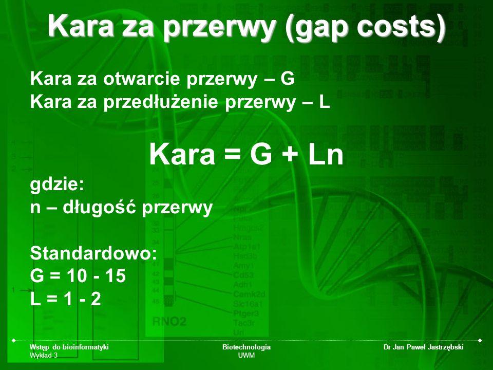 Wstęp do bioinformatyki Wykład 3 Biotechnologia UWM Dr Jan Paweł Jastrzębski Kara za przerwy (gap costs) Kara za otwarcie przerwy – G Kara za przedłuż