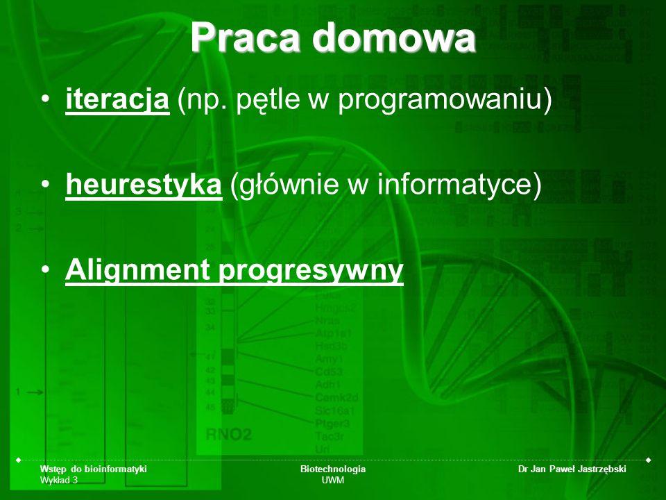 Wstęp do bioinformatyki Wykład 3 Biotechnologia UWM Dr Jan Paweł Jastrzębski Praca domowa iteracja (np. pętle w programowaniu) heurestyka (głównie w i