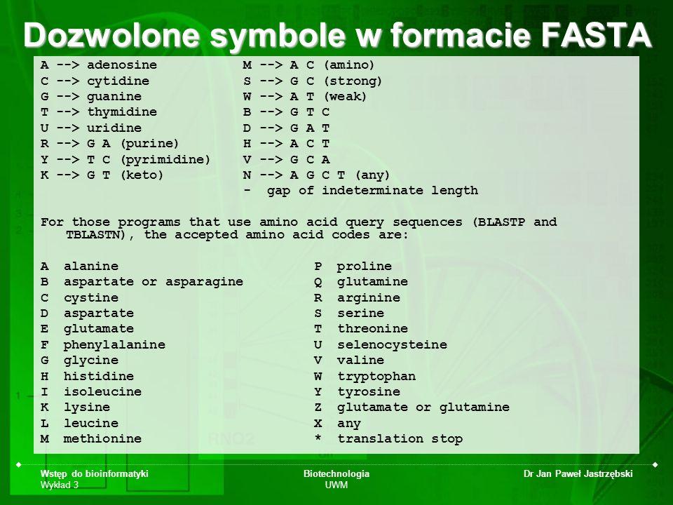 Wstęp do bioinformatyki Wykład 3 Biotechnologia UWM Dr Jan Paweł Jastrzębski Format FASTA >gi|49472664|gb|AAT66182.1| cytochrome c oxidase subunit III [Homo sapiens] MTHQSHAYHMVKPSPWPLTGALSALLMTSGLAMWFHFHSMTLLMLGLLTNTLTMYQWWRDVTRESTYQGH HTPPVQKGLRYGMILFITSEVFFFAGFFWAFYHSSLAPTPQLGGHWPPTGITPLNPLEVPLLNTSVLLAS GVSITWAHHSLMENNRNQMIQALLITILLGLYFTLLQASEYFESPFTISDGIYGSTFFVATGFHGLHVII GSTFLTICFIRQLMFHFTSKHHFGFEAAAWYWHFVDVVWLFLYVSIYWWGS --------------------------------------------------------------- MTHQSHAYHMVKPSPWPLTGALSALLMTSGLAMWFHFHSMTLLMLGLLTNTLTMYQWWRDVTRESTYQGH HTPPVQKGLRYGMILFITSEVFFFAGFFWAFYHSSLAPTPQLGGHWPPTGITPLNPLEVPLLNTSVLLAS GVSITWAHHSLMENNRNQMIQALLITILLGLYFTLLQASEYFESPFTISDGIYGSTFFVATGFHGLHVII GSTFLTICFIRQLMFHFTSKHHFGFEAAAWYWHFVDVVWLFLYVSIYWWGS --------------------------------------------------------------- 1 mthqshayhm vkpspwpltg alsallmtsg lamwfhfhsm tllmlglltn tltmyqwwrd 61 vtrestyqgh htppvqkglr ygmilfitse vfffagffwa fyhsslaptp qlgghwpptg 121 itplnplevp llntsvllas gvsitwahhs lmennrnqmi qallitillg lyftllqase 181 yfespftisd giygstffva tgfhglhvii gstflticfi rqlmfhftsk hhfgfeaaaw 241 ywhfvdvvwl flyvsiywwg s