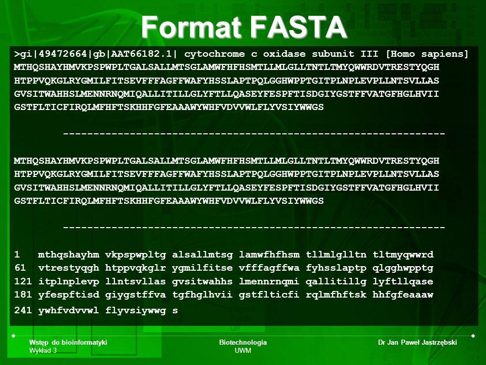 Wstęp do bioinformatyki Wykład 3 Biotechnologia UWM Dr Jan Paweł Jastrzębski Format FASTA >gi|49472664|gb|AAT66182.1| cytochrome c oxidase subunit III
