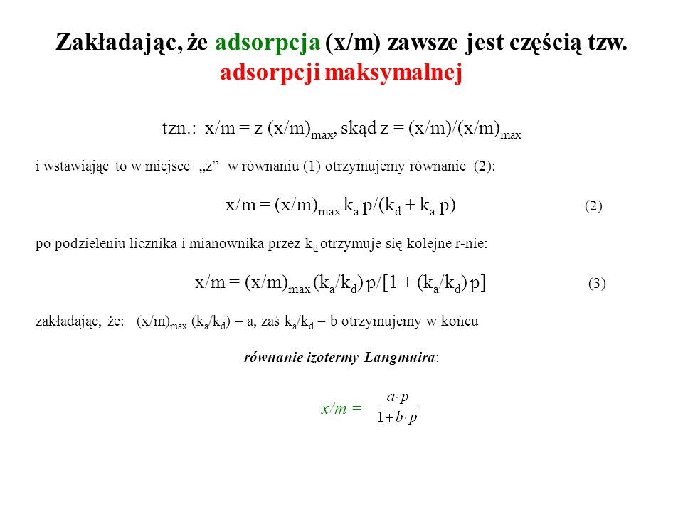 Zakładając, że adsorpcja (x/m) zawsze jest częścią tzw. adsorpcji maksymalnej tzn.: x/m = z (x/m) max, skąd z = (x/m)/(x/m) max i wstawiając to w miej