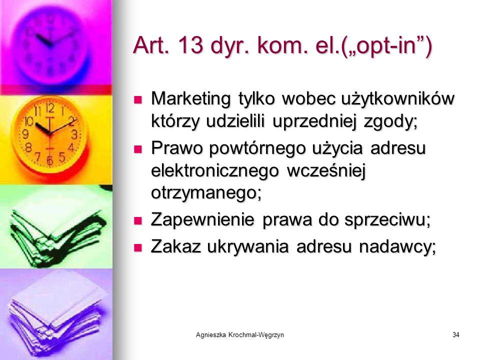 Agnieszka Krochmal-Węgrzyn34 Art. 13 dyr. kom. el.(opt-in) Marketing tylko wobec użytkowników którzy udzielili uprzedniej zgody; Marketing tylko wobec