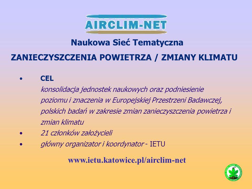 CEL konsolidacja jednostek naukowych oraz podniesienie poziomu i znaczenia w Europejskiej Przestrzeni Badawczej, polskich badań w zakresie zmian zanieczyszczenia powietrza i zmian klimatu 21 członków założycieli główny organizator i koordynator - IETU Naukowa Sieć Tematyczna ZANIECZYSZCZENIA POWIETRZA / ZMIANY KLIMATU www.ietu.katowice.pl/airclim-net