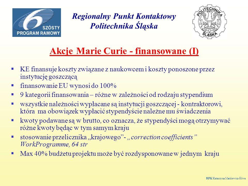 Regionalny Punkt Kontaktowy Politechnika Śląska Akcje Marie Curie - finansowane (I) KE finansuje koszty związane z naukowcem i koszty ponoszone przez instytucję goszczącą finansowanie EU wynosi do 100% 9 kategorii finansowania – różne w zależności od rodzaju stypendium wszystkie należności wypłacane są instytucji goszczącej - kontraktorowi, która ma obowiązek wypłacić stypendyście należne mu świadczenia kwoty podawane są w brutto, co oznacza, że stypendyści mogą otrzymywać różne kwoty będąc w tym samym kraju stosowanie przelicznika krajowego- correction coefficients WorkProgramme, 64 str Max 40% budżetu projektu może być rozdysponowane w jednym kraju RPK Katarzyna Markiewicz-Śliwa