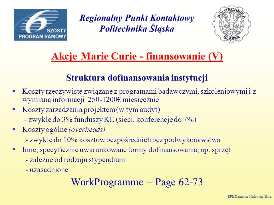 Regionalny Punkt Kontaktowy Politechnika Śląska Akcje Marie Curie - finansowanie (V) Struktura dofinansowania instytucji Koszty rzeczywiste związane z programami badawczymi, szkoleniowymi i z wymianą informacji 250-1200 miesięcznie Koszty zarządzania projektem (w tym audyt) - zwykle do 3% funduszy KE (sieci, konferencje do 7%) Koszty ogólne (overheads) - zwykle do 10% kosztów bezpośrednich bez podwykonawstwa Inne, specyficznie uwarunkowane formy dofinansowania, np.
