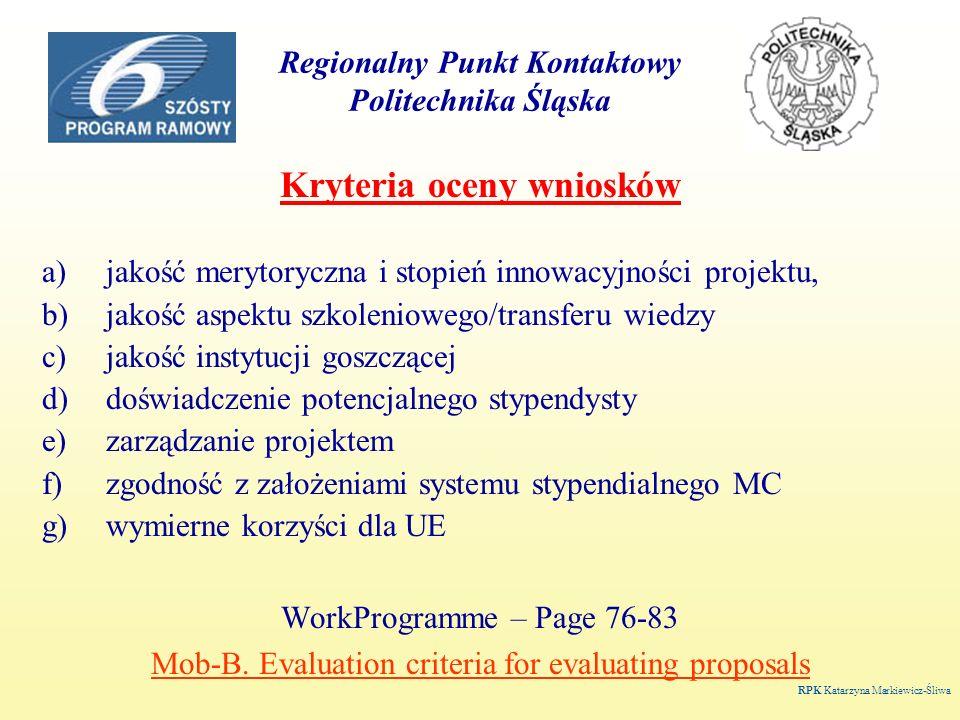Regionalny Punkt Kontaktowy Politechnika Śląska Kryteria oceny wniosków a)jakość merytoryczna i stopień innowacyjności projektu, b)jakość aspektu szkoleniowego/transferu wiedzy c)jakość instytucji goszczącej d)doświadczenie potencjalnego stypendysty e)zarządzanie projektem f)zgodność z założeniami systemu stypendialnego MC g)wymierne korzyści dla UE WorkProgramme – Page 76-83 Mob-B.