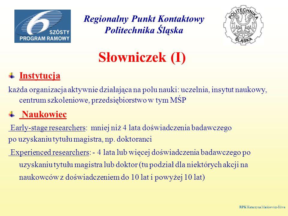 Regionalny Punkt Kontaktowy Politechnika Śląska Słowniczek (II) Kraje -KRAJE CZŁONKOWSKIE: Austria, Belgia, Czechy, Dania, Estonia, Finlandia, Francja, Grecja, Hiszpania, Holandia, Irlandia, Litwa, Luksemburg, Łotwa, Malta, Niemcy, Polska, Portugalia, Słowacja, Słowenia, Szwecja, Węgry, Wielka Brytania, Włochy -KRAJE STOWARZYSZONE KANDYDUJĄCE: Bułgaria, Cypr, Rumunia, Turcja -KRAJE STOWARZYSZONE: Islandia, Izrael, Lichtenstein, Norwegia, Szwajcaria http://europa.eu.int/comm/research/iscp/countries.html RPK Katarzyna Markiewicz-Śliwa