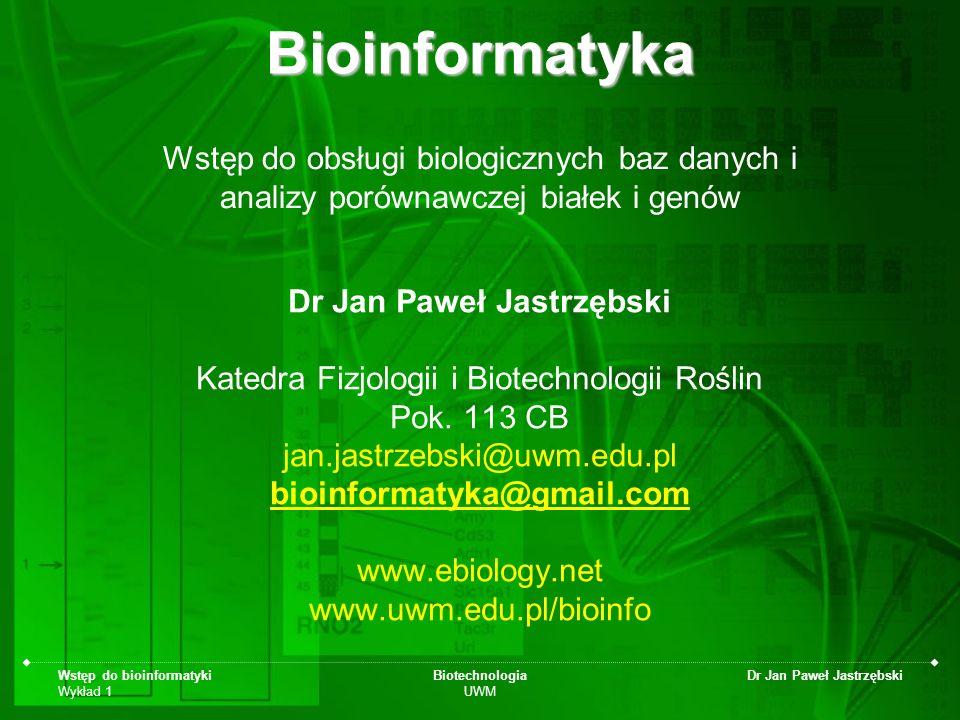 Wstęp do bioinformatyki Wykład 1 Biotechnologia UWM Dr Jan Paweł Jastrzębski Oceny i zaliczenia Kolokwium lub projekt –Kolokwium 1 kolokwium: 50% zalicza, 100% ocena bdb –Projekt Praca w zespołach, czas ograniczony do zajęć Raport z ćwiczeń w HTML Egzamin –test, teoria + praktyka