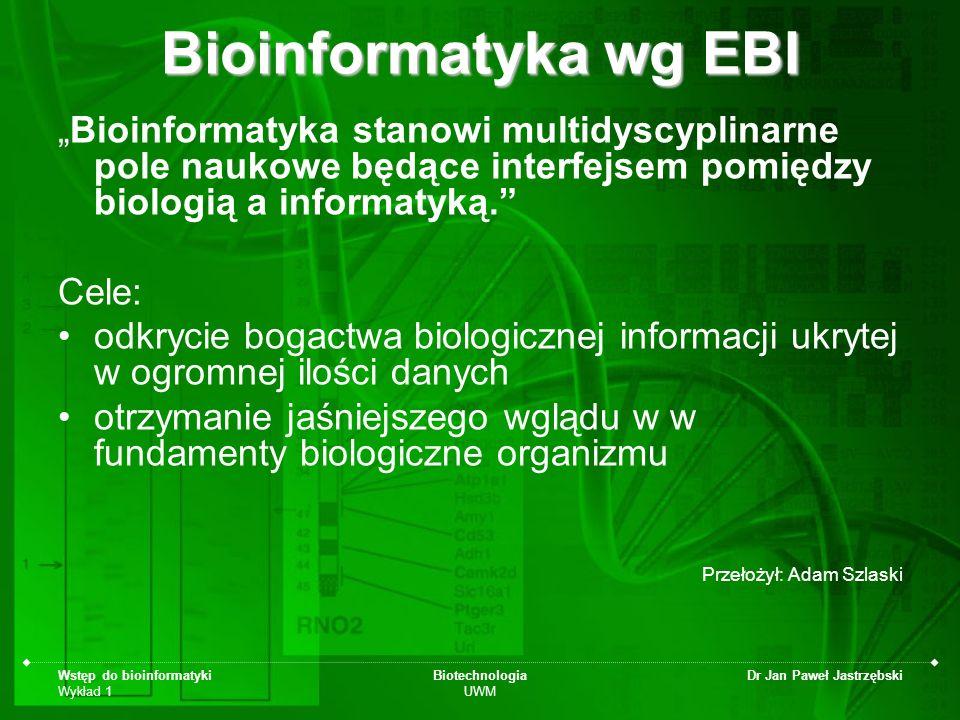 Wstęp do bioinformatyki Wykład 1 Biotechnologia UWM Dr Jan Paweł Jastrzębski Bioinformatyka wg BISTIC Badania naukowe, rozwój lub aplikacje będące narzędziami obliczeniowymi umożliwiającymi poszerzanie możliwości wykorzystania danych biologicznych, medycznych, behawioralnych lub zdrowotnych w celu pozyskiwania, przechowywania, organizowania, archiwizacji lub wizualizacji tych danych www.bisti.nih.gov 17 lipca 2000 – komitet powołany przez The Biomedical Information Science and Technology Initiative Consortium (www.bisti.nih.gov) Przełożył: Adam Szlaski
