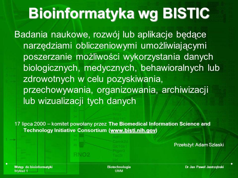 Wstęp do bioinformatyki Wykład 1 Biotechnologia UWM Dr Jan Paweł Jastrzębski Bioinformatyka wg BISTIC Badania naukowe, rozwój lub aplikacje będące nar