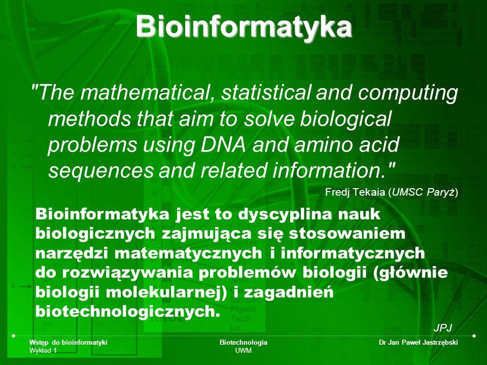 Wstęp do bioinformatyki Wykład 1 Biotechnologia UWM Dr Jan Paweł JastrzębskiBioinformatyka dyscyplina nauk biologicznych wywodząca się z biotechnologii (genetyki), zajmująca się stosowaniem narzędzi matematycznych i informatycznych do rozwiązywania problemów biologii (głównie biologii molekularnej) i zagadnień biotechnologicznych.