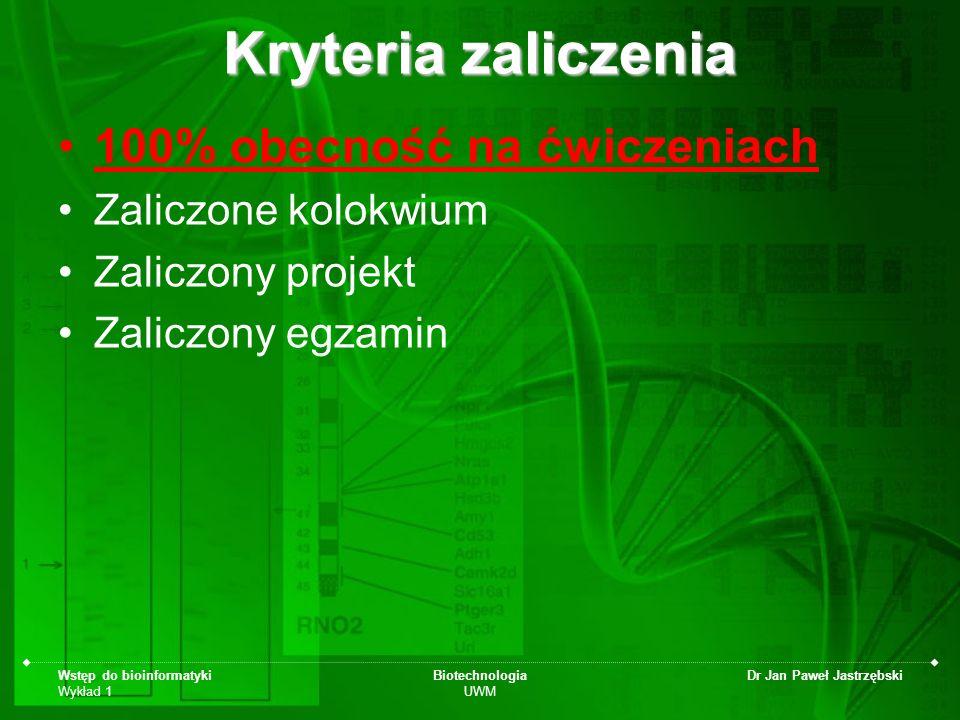 Wstęp do bioinformatyki Wykład 1 Biotechnologia UWM Dr Jan Paweł Jastrzębski Kryteria zaliczenia 100% obecność na ćwiczeniach Zaliczone kolokwium Zali