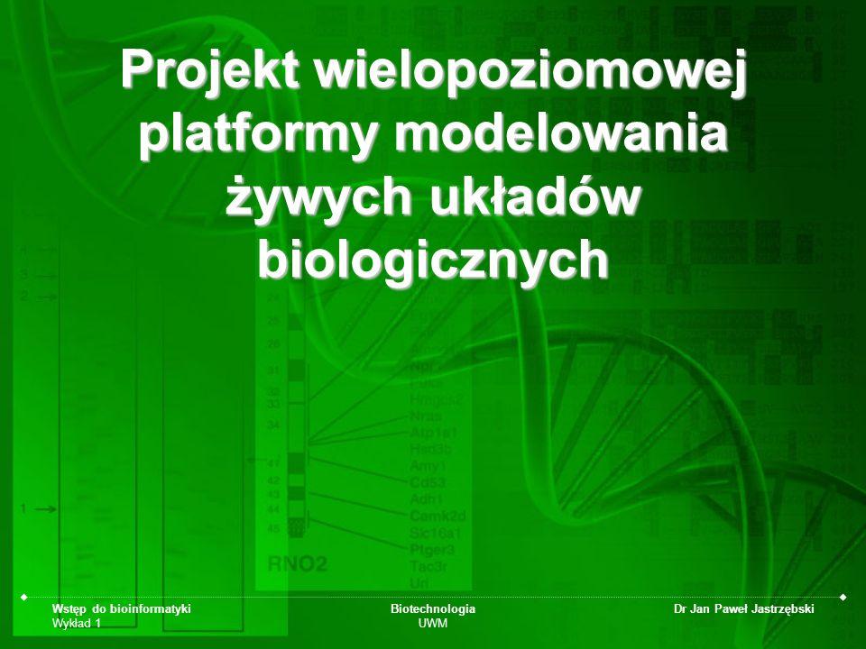 Wstęp do bioinformatyki Wykład 1 Biotechnologia UWM Dr Jan Paweł Jastrzębski Projekt wielopoziomowej platformy modelowania żywych układów biologicznyc