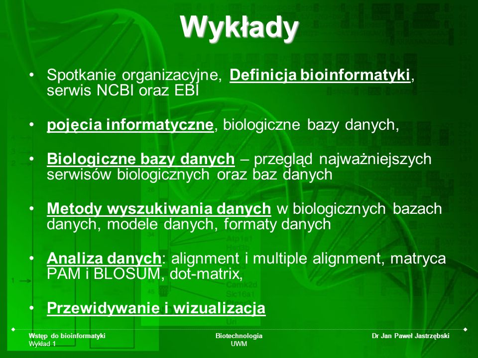 Wstęp do bioinformatyki Wykład 1 Biotechnologia UWM Dr Jan Paweł JastrzębskiWykłady Spotkanie organizacyjne, Definicja bioinformatyki, serwis NCBI ora
