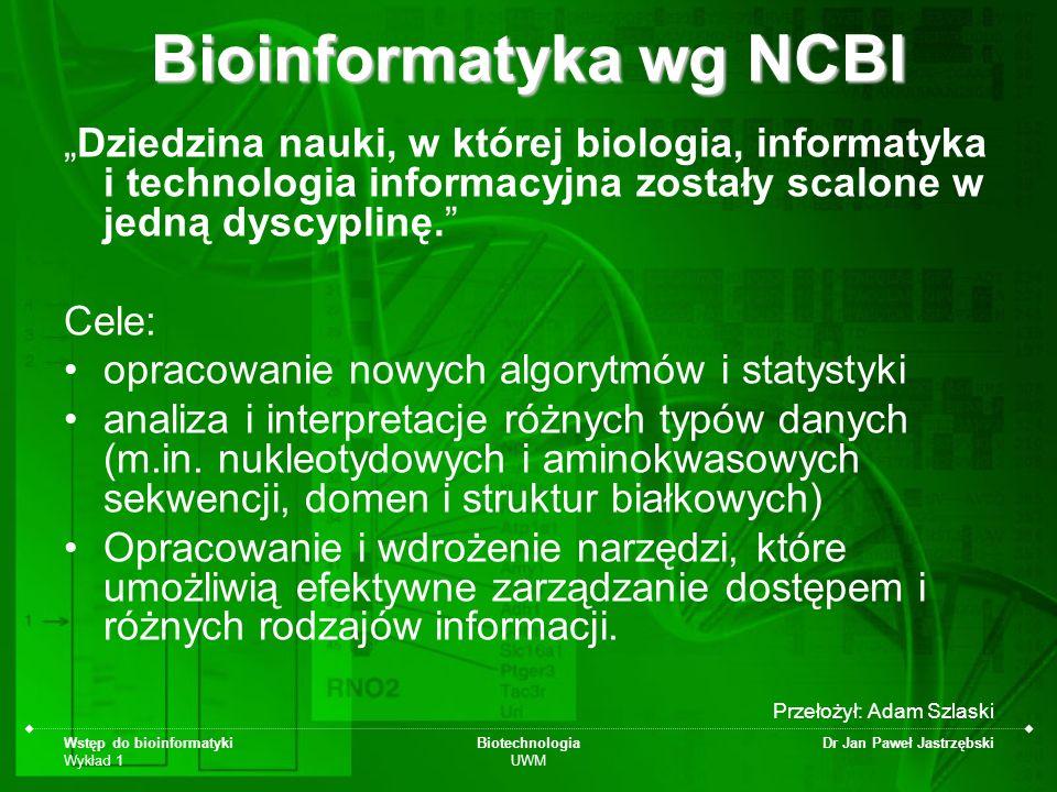 Wstęp do bioinformatyki Wykład 1 Biotechnologia UWM Dr Jan Paweł Jastrzębski Bioinformatyka wg NCBI Dziedzina nauki, w której biologia, informatyka i