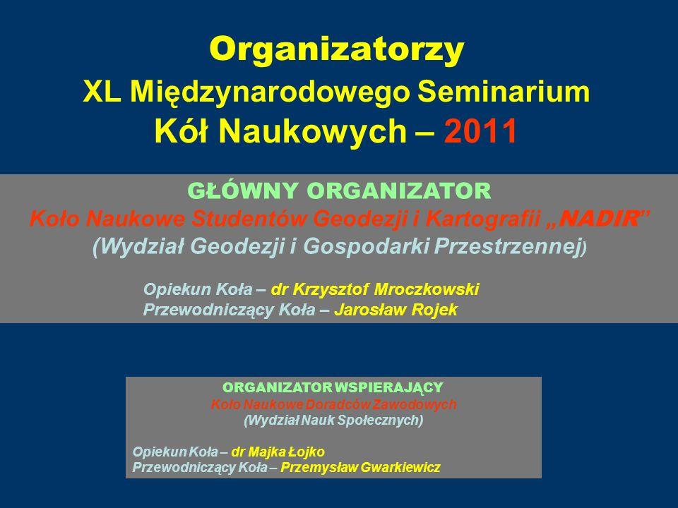 Organizatorzy XL Międzynarodowego Seminarium Kół Naukowych – 2011 GŁÓWNY ORGANIZATOR Koło Naukowe Studentów Geodezji i Kartografii NADIR (Wydział Geod