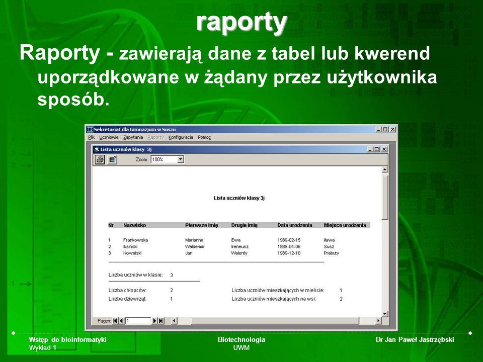 Wstęp do bioinformatyki Wykład 1 Biotechnologia UWM Dr Jan Paweł Jastrzębskiraporty Raporty - zawierają dane z tabel lub kwerend uporządkowane w żądan