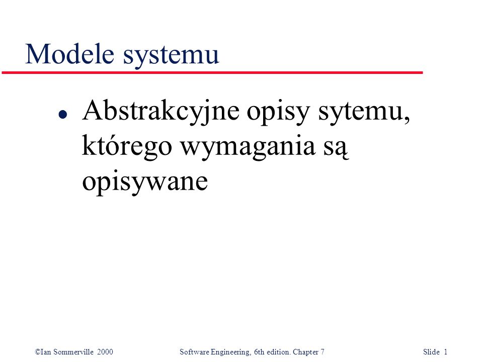 ©Ian Sommerville 2000 Software Engineering, 6th edition. Chapter 7 Slide 1 Modele systemu l Abstrakcyjne opisy sytemu, którego wymagania są opisywane