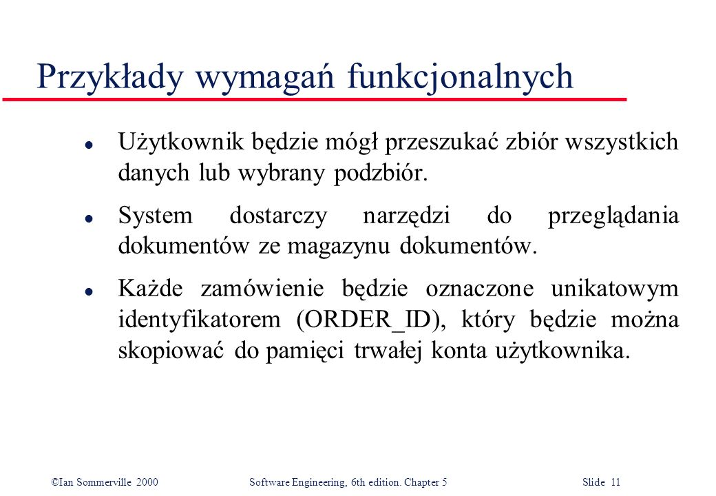 ©Ian Sommerville 2000 Software Engineering, 6th edition. Chapter 5 Slide 11 Przykłady wymagań funkcjonalnych l Użytkownik będzie mógł przeszukać zbiór