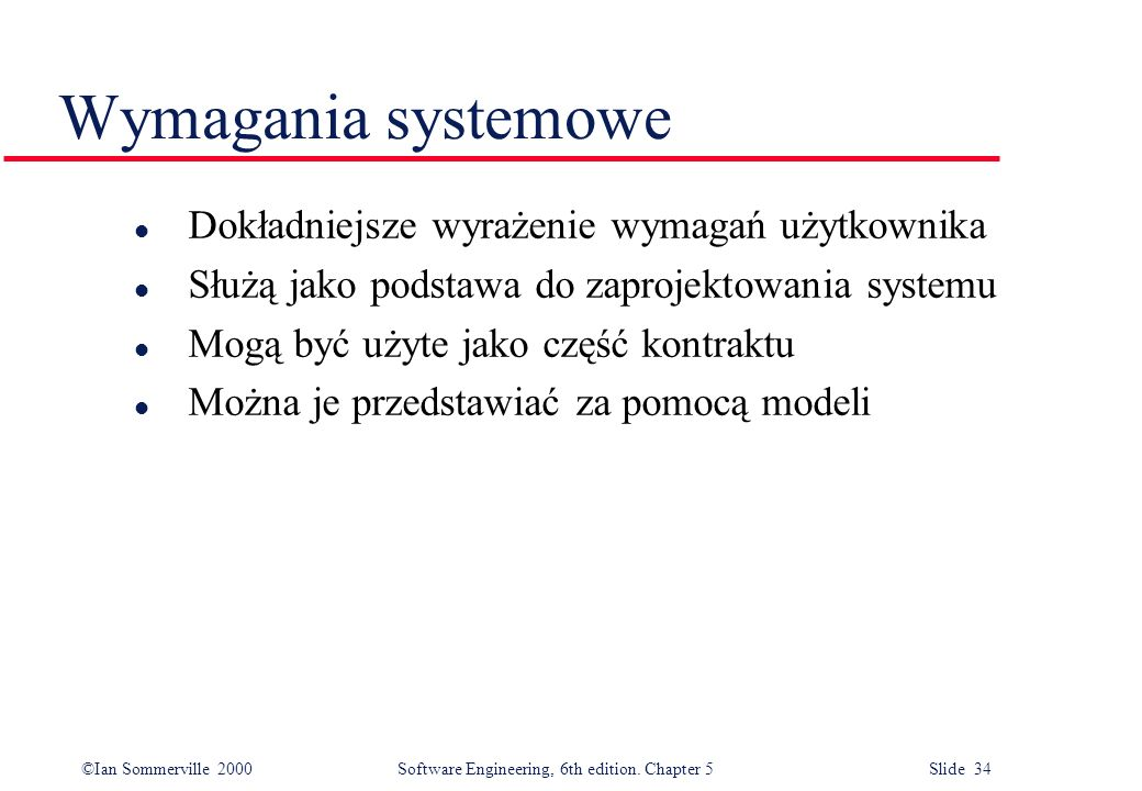 ©Ian Sommerville 2000 Software Engineering, 6th edition. Chapter 5 Slide 34 Wymagania systemowe l Dokładniejsze wyrażenie wymagań użytkownika l Służą