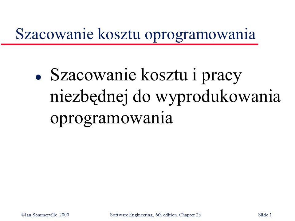 ©Ian Sommerville 2000Software Engineering, 6th edition. Chapter 23Slide 1 Szacowanie kosztu oprogramowania l Szacowanie kosztu i pracy niezbędnej do w