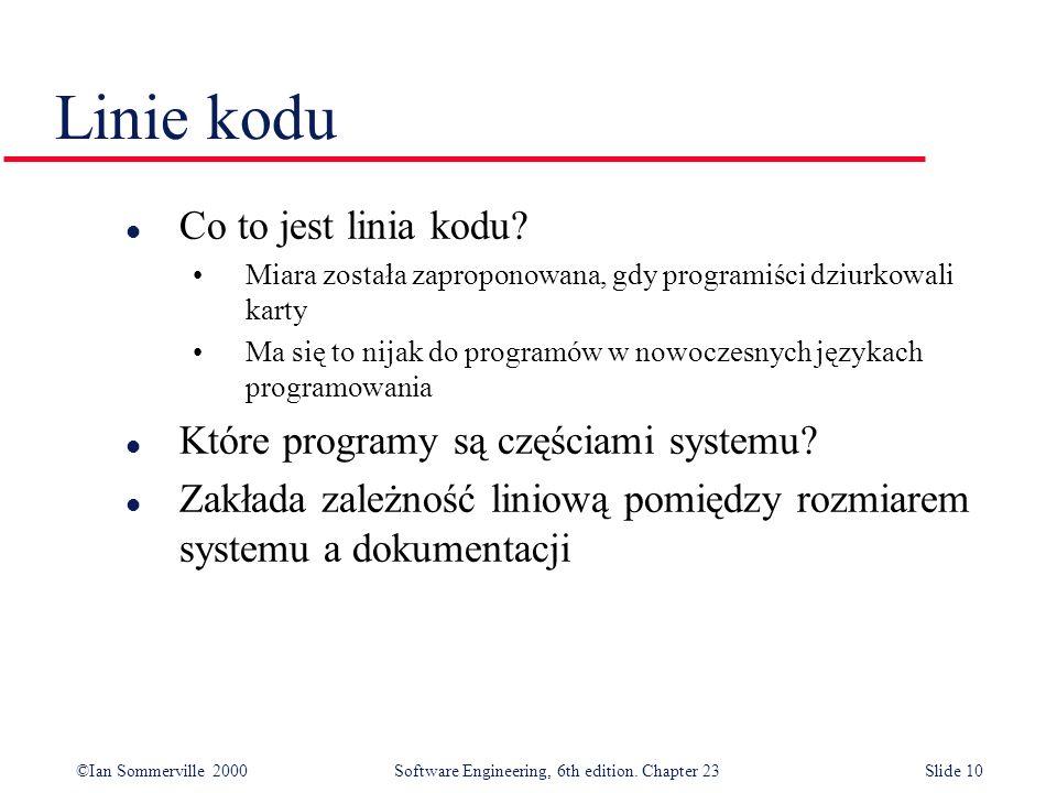 ©Ian Sommerville 2000Software Engineering, 6th edition. Chapter 23Slide 10 l Co to jest linia kodu? Miara została zaproponowana, gdy programiści dziur