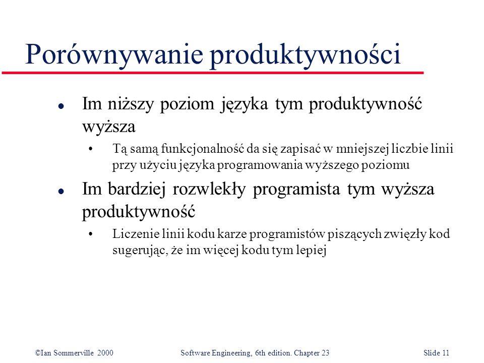 ©Ian Sommerville 2000Software Engineering, 6th edition. Chapter 23Slide 11 l Im niższy poziom języka tym produktywność wyższa Tą samą funkcjonalność d