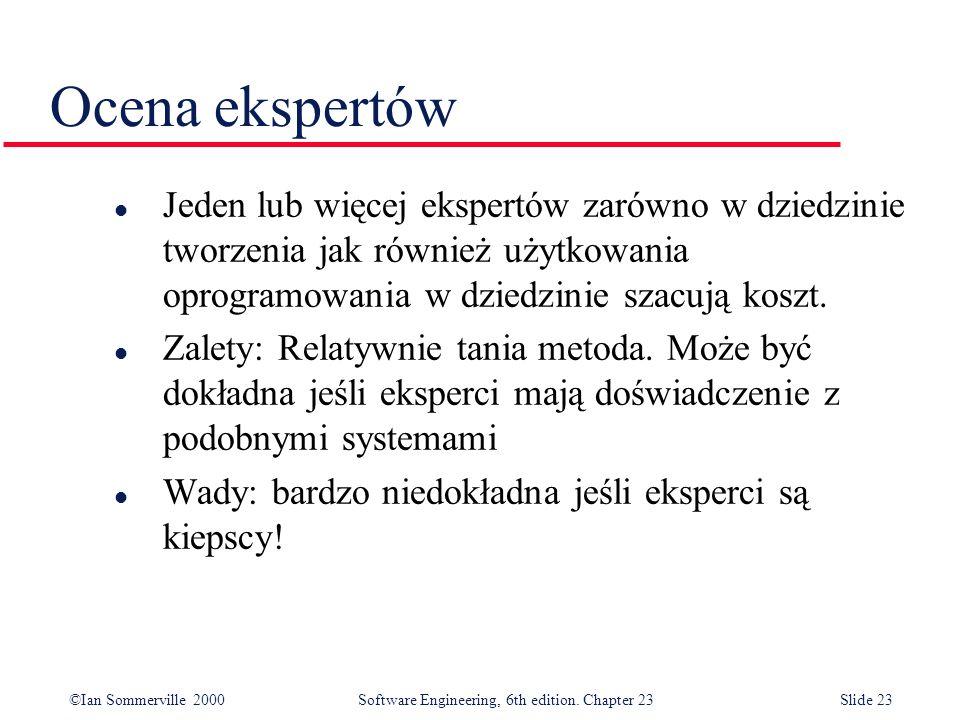 ©Ian Sommerville 2000Software Engineering, 6th edition. Chapter 23Slide 23 Ocena ekspertów l Jeden lub więcej ekspertów zarówno w dziedzinie tworzenia