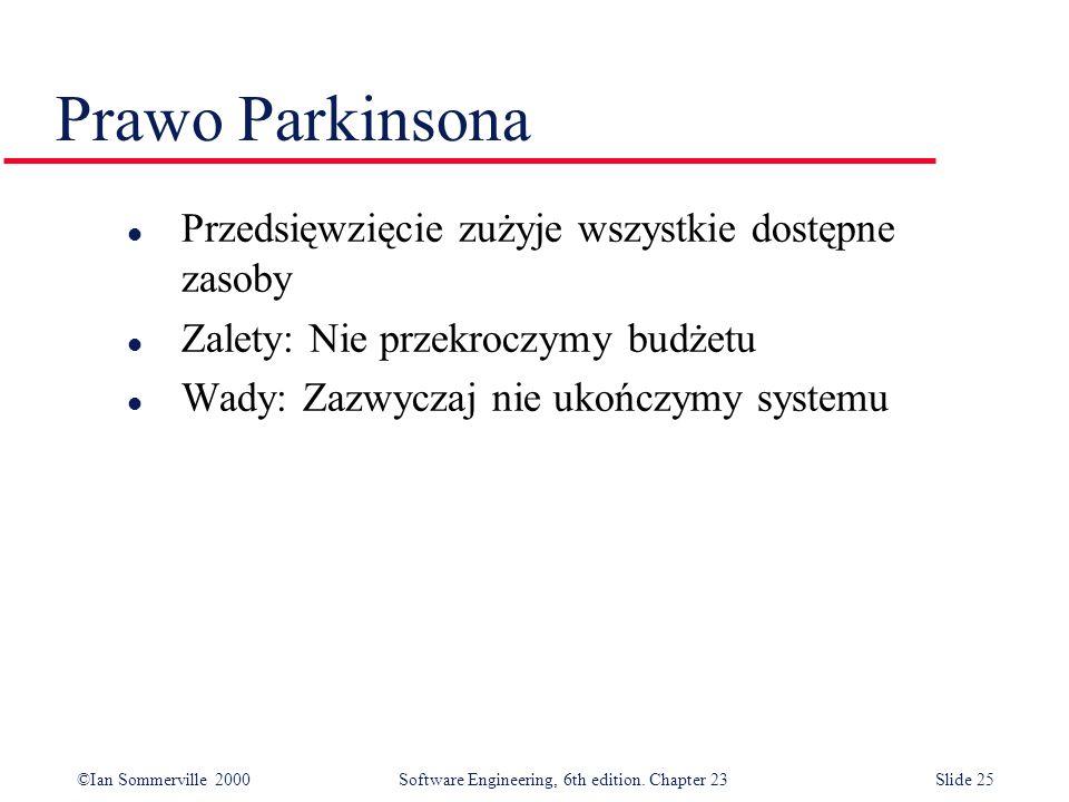 ©Ian Sommerville 2000Software Engineering, 6th edition. Chapter 23Slide 25 Prawo Parkinsona l Przedsięwzięcie zużyje wszystkie dostępne zasoby l Zalet