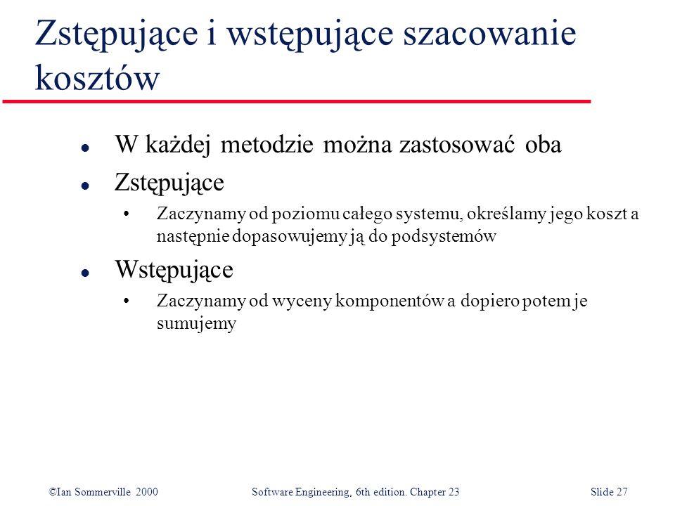 ©Ian Sommerville 2000Software Engineering, 6th edition. Chapter 23Slide 27 Zstępujące i wstępujące szacowanie kosztów l W każdej metodzie można zastos