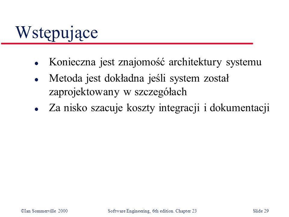 ©Ian Sommerville 2000Software Engineering, 6th edition. Chapter 23Slide 29 Wstępujące l Konieczna jest znajomość architektury systemu l Metoda jest do