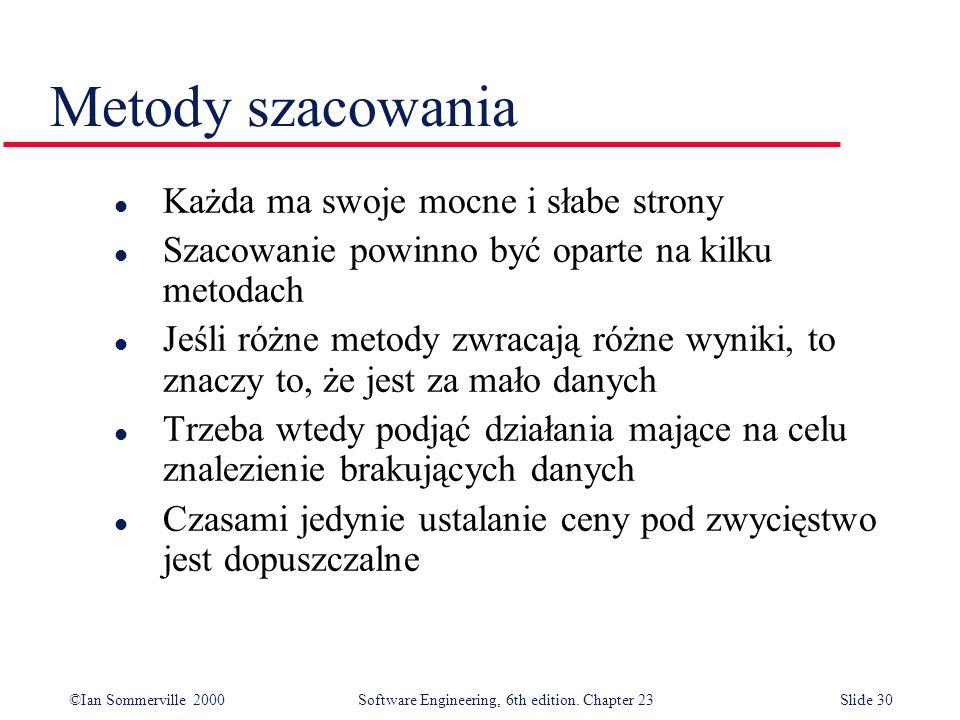 ©Ian Sommerville 2000Software Engineering, 6th edition. Chapter 23Slide 30 Metody szacowania l Każda ma swoje mocne i słabe strony l Szacowanie powinn