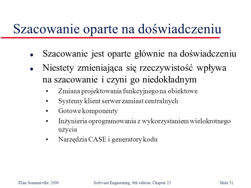 ©Ian Sommerville 2000Software Engineering, 6th edition. Chapter 23Slide 31 Szacowanie oparte na doświadczeniu l Szacowanie jest oparte głównie na dośw