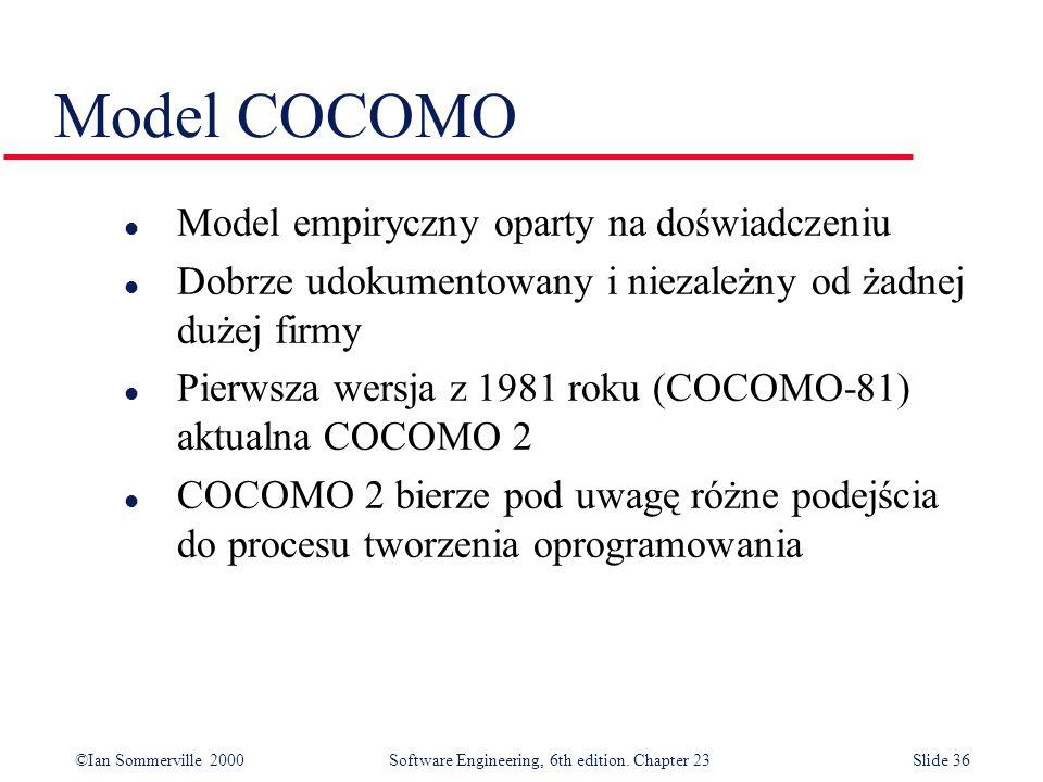 ©Ian Sommerville 2000Software Engineering, 6th edition. Chapter 23Slide 36 Model COCOMO l Model empiryczny oparty na doświadczeniu l Dobrze udokumento