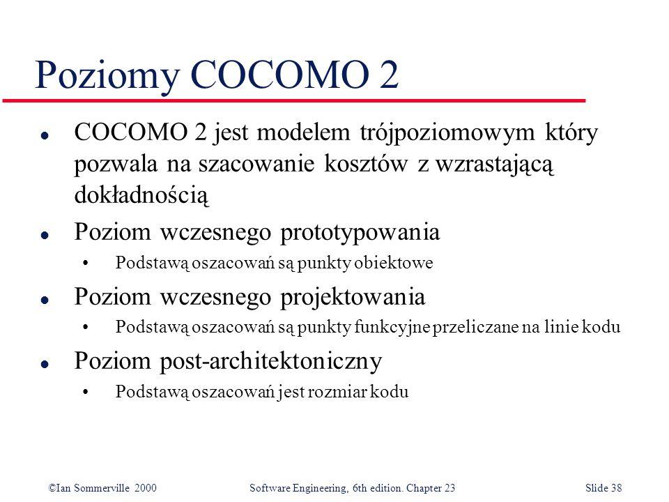 ©Ian Sommerville 2000Software Engineering, 6th edition. Chapter 23Slide 38 Poziomy COCOMO 2 l COCOMO 2 jest modelem trójpoziomowym który pozwala na sz