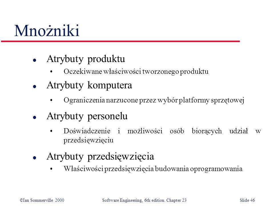 ©Ian Sommerville 2000Software Engineering, 6th edition. Chapter 23Slide 46 l Atrybuty produktu Oczekiwane właściwości tworzonego produktu l Atrybuty k