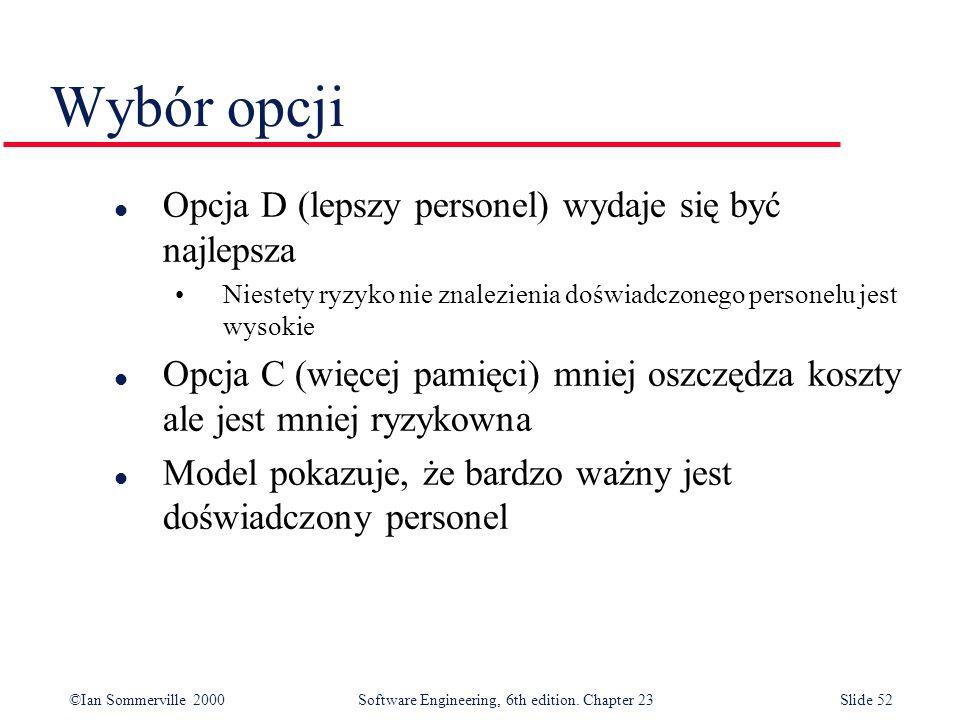 ©Ian Sommerville 2000Software Engineering, 6th edition. Chapter 23Slide 52 Wybór opcji l Opcja D (lepszy personel) wydaje się być najlepsza Niestety r