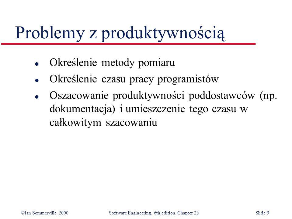 ©Ian Sommerville 2000Software Engineering, 6th edition. Chapter 23Slide 9 l Określenie metody pomiaru l Określenie czasu pracy programistów l Oszacowa