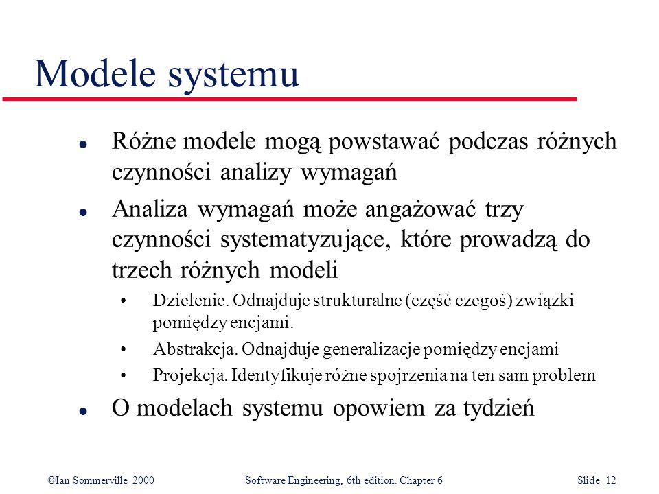 ©Ian Sommerville 2000 Software Engineering, 6th edition. Chapter 6 Slide 12 Modele systemu l Różne modele mogą powstawać podczas różnych czynności ana