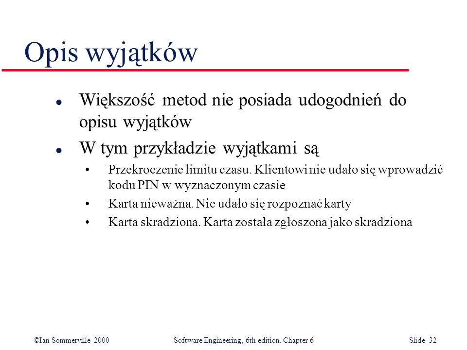 ©Ian Sommerville 2000 Software Engineering, 6th edition. Chapter 6 Slide 32 Opis wyjątków l Większość metod nie posiada udogodnień do opisu wyjątków l