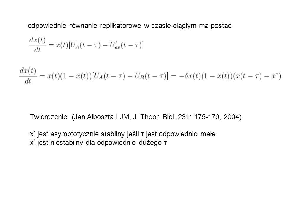 odpowiednie równanie replikatorowe w czasie ciągłym ma postać Twierdzenie (Jan Alboszta i JM, J. Theor. Biol. 231: 175-179, 2004) x * jest asymptotycz