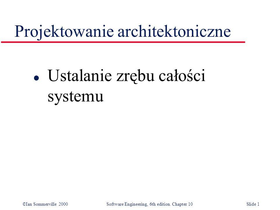 ©Ian Sommerville 2000 Software Engineering, 6th edition. Chapter 10Slide 1 Projektowanie architektoniczne l Ustalanie zrębu całości systemu