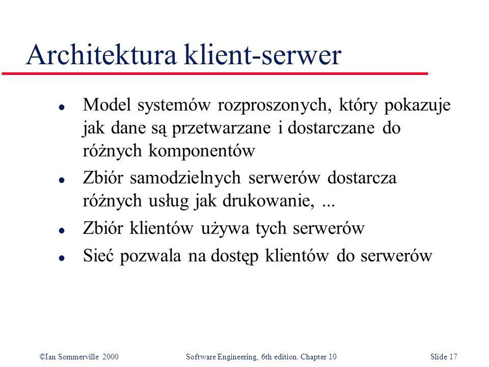 ©Ian Sommerville 2000 Software Engineering, 6th edition. Chapter 10Slide 17 Architektura klient-serwer l Model systemów rozproszonych, który pokazuje